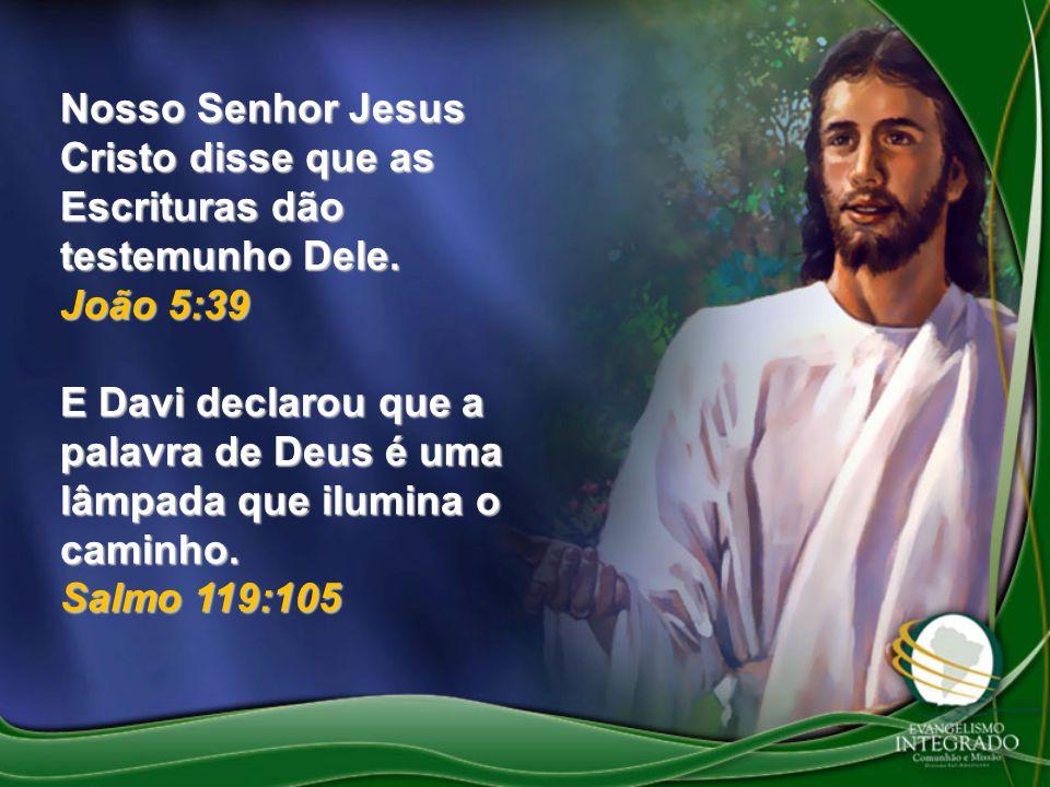 Nosso Senhor Jesus Cristo disse que as Escrituras dão testemunho Dele. João 5:39 E Davi declarou que a palavra de Deus é uma lâmpada que ilumina o cam