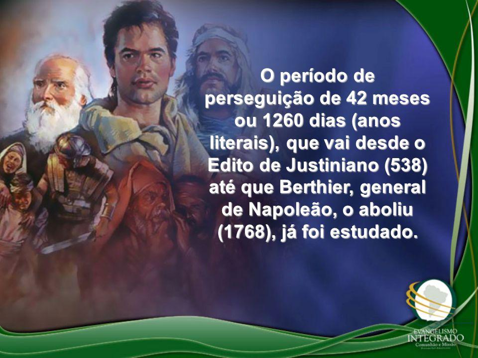 O período de perseguição de 42 meses ou 1260 dias (anos literais), que vai desde o Edito de Justiniano (538) até que Berthier, general de Napoleão, o