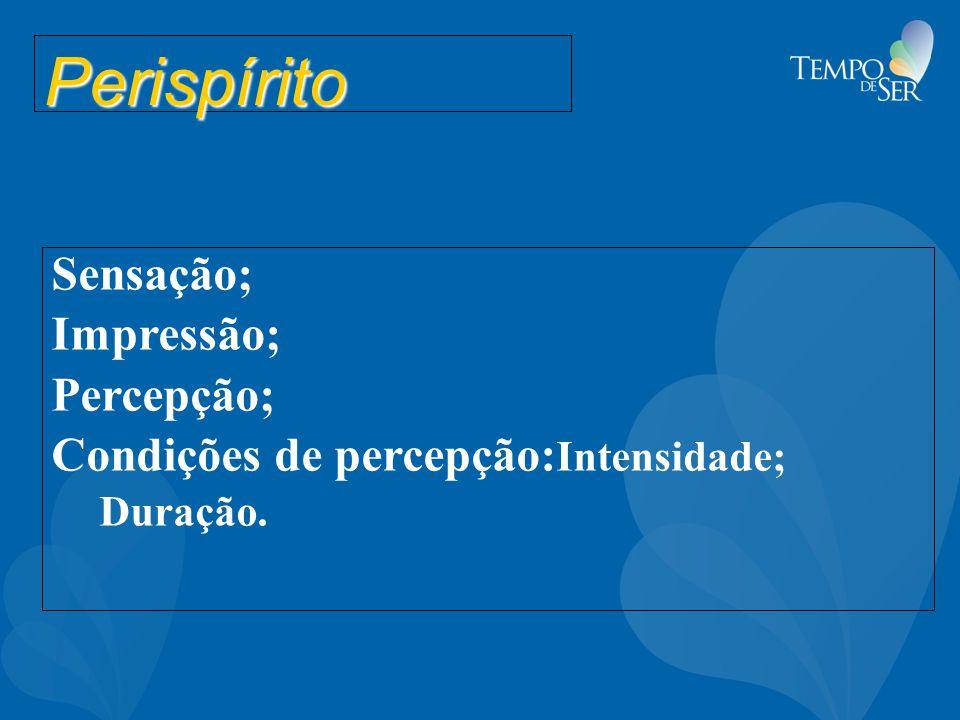 Perispírito Sensação; Impressão; Percepção; Condições de percepção: Intensidade; Duração.
