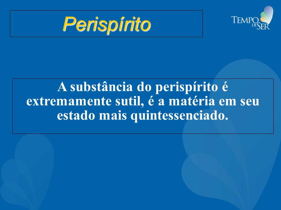 Perispírito A substância do perispírito é extremamente sutil, é a matéria em seu estado mais quintessenciado.