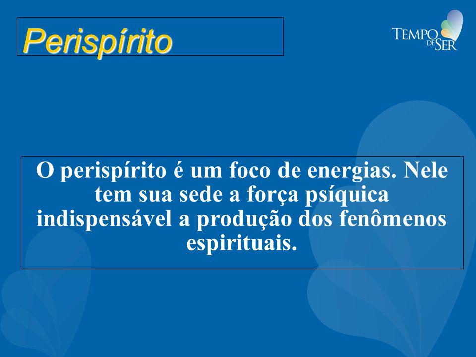 Perispírito O perispírito é um foco de energias. Nele tem sua sede a força psíquica indispensável a produção dos fenômenos espirituais.