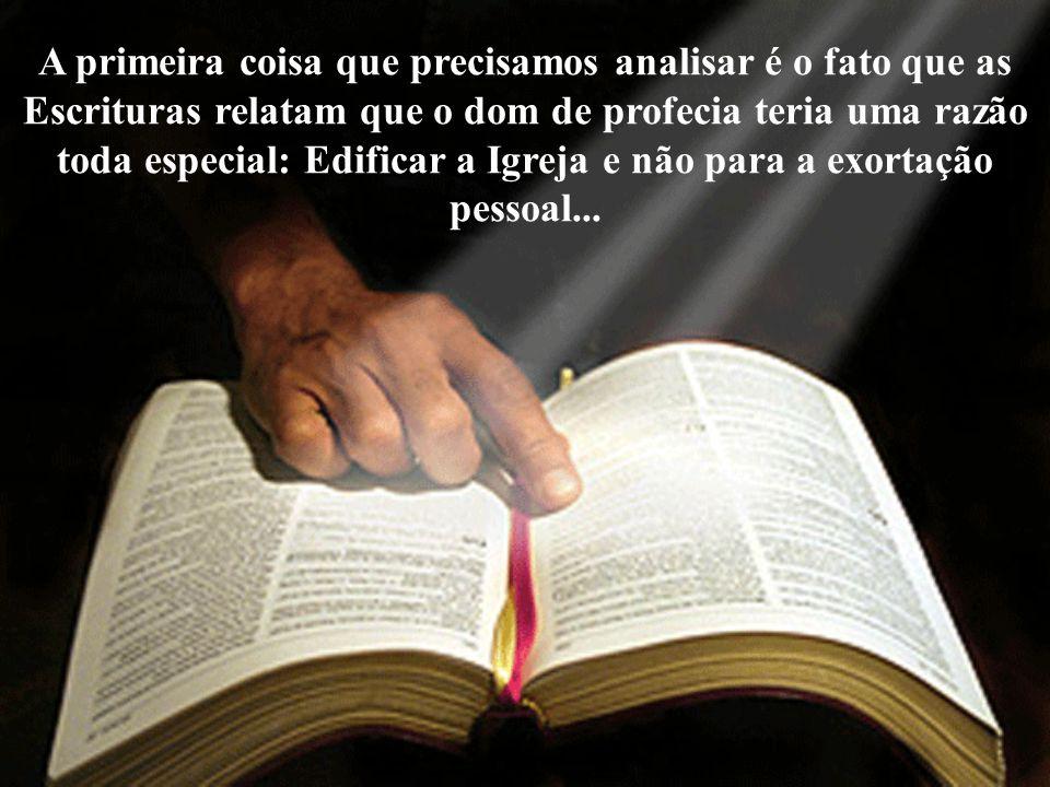 A primeira coisa que precisamos analisar é o fato que as Escrituras relatam que o dom de profecia teria uma razão toda especial: Edificar a Igreja e não para a exortação pessoal...