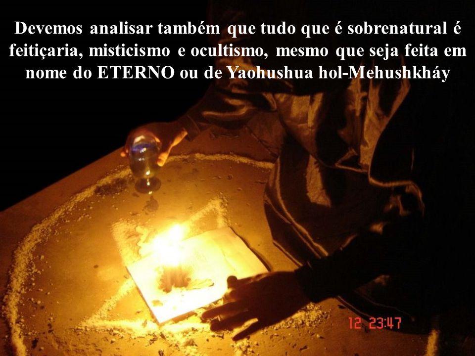 Devemos analisar também que tudo que é sobrenatural é feitiçaria, misticismo e ocultismo, mesmo que seja feita em nome do ETERNO ou de Yaohushua hol-Mehushkháy