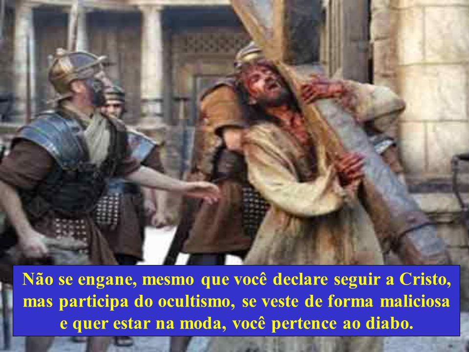 Não se engane, mesmo que você declare seguir a Cristo, mas participa do ocultismo, se veste de forma maliciosa e quer estar na moda, você pertence ao diabo.