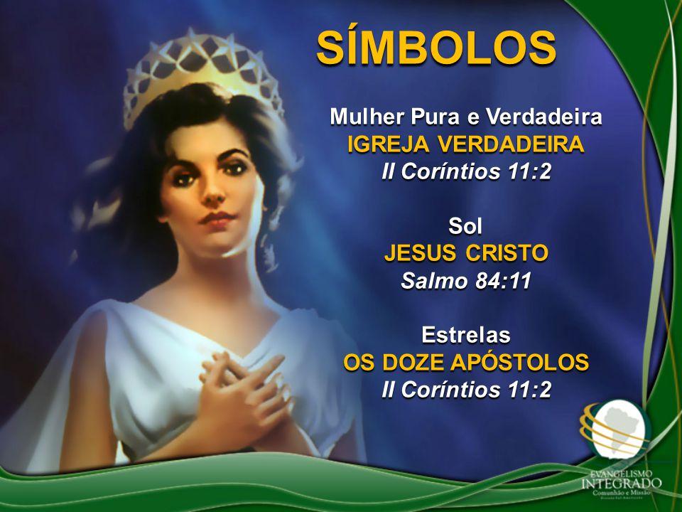 SÍMBOLOS Mulher Pura e Verdadeira IGREJA VERDADEIRA II Coríntios 11:2 Sol JESUS CRISTO Salmo 84:11 Estrelas OS DOZE APÓSTOLOS II Coríntios 11:2