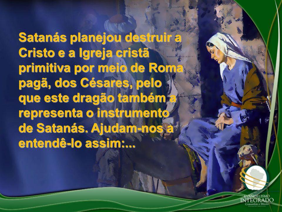 Satanás planejou destruir a Cristo e a Igreja cristã primitiva por meio de Roma pagã, dos Césares, pelo que este dragão também a representa o instrume