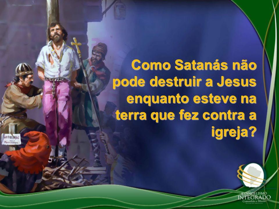 Como Satanás não pode destruir a Jesus enquanto esteve na terra que fez contra a igreja?