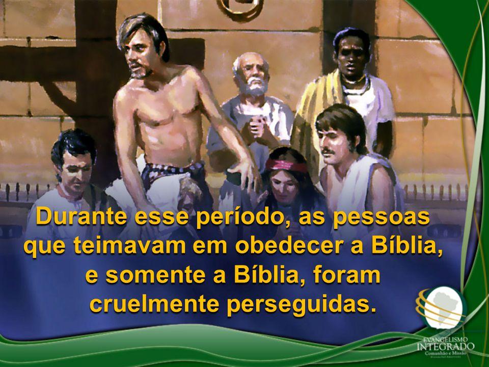 Durante esse período, as pessoas que teimavam em obedecer a Bíblia, e somente a Bíblia, foram cruelmente perseguidas.