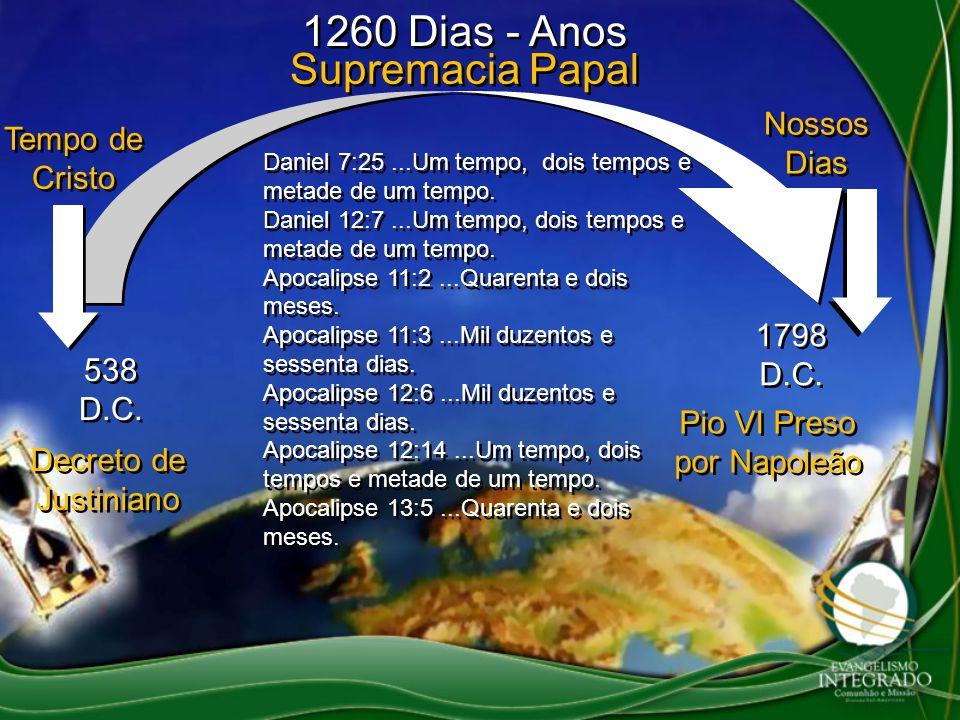 1260 Dias - Anos Supremacia Papal Decreto de Justiniano 538 D.C. Pio VI Preso por Napoleão 1798 D.C. Tempo de Cristo Nossos Dias Daniel 7:25...Um temp