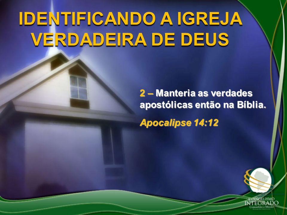 IDENTIFICANDO A IGREJA VERDADEIRA DE DEUS 2 – Manteria as verdades apostólicas então na Bíblia. Apocalipse 14:12