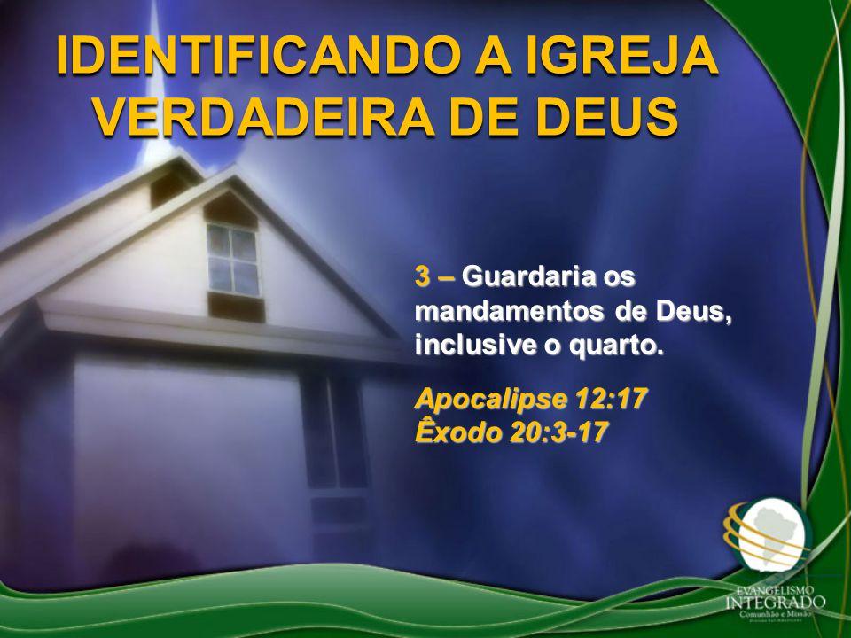 IDENTIFICANDO A IGREJA VERDADEIRA DE DEUS 3 – Guardaria os mandamentos de Deus, inclusive o quarto. Apocalipse 12:17 Êxodo 20:3-17