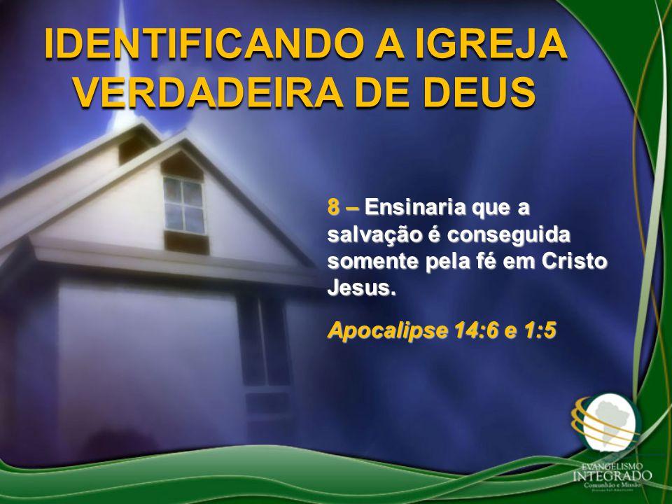 IDENTIFICANDO A IGREJA VERDADEIRA DE DEUS 8 – Ensinaria que a salvação é conseguida somente pela fé em Cristo Jesus. Apocalipse 14:6 e 1:5