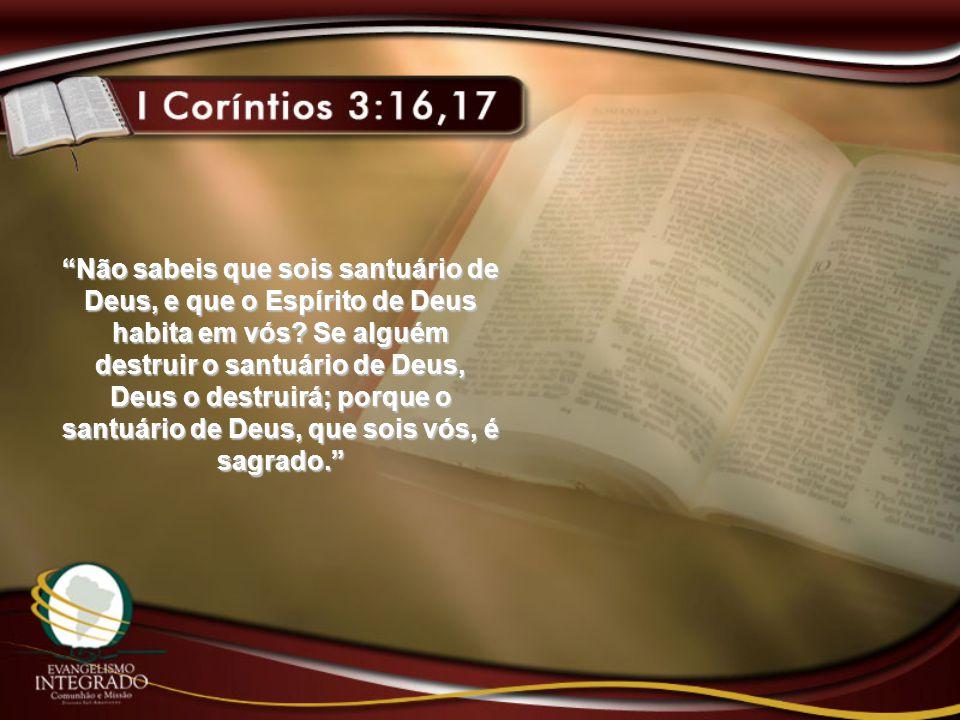 """""""Não sabeis que sois santuário de Deus, e que o Espírito de Deus habita em vós? Se alguém destruir o santuário de Deus, Deus o destruirá; porque o san"""