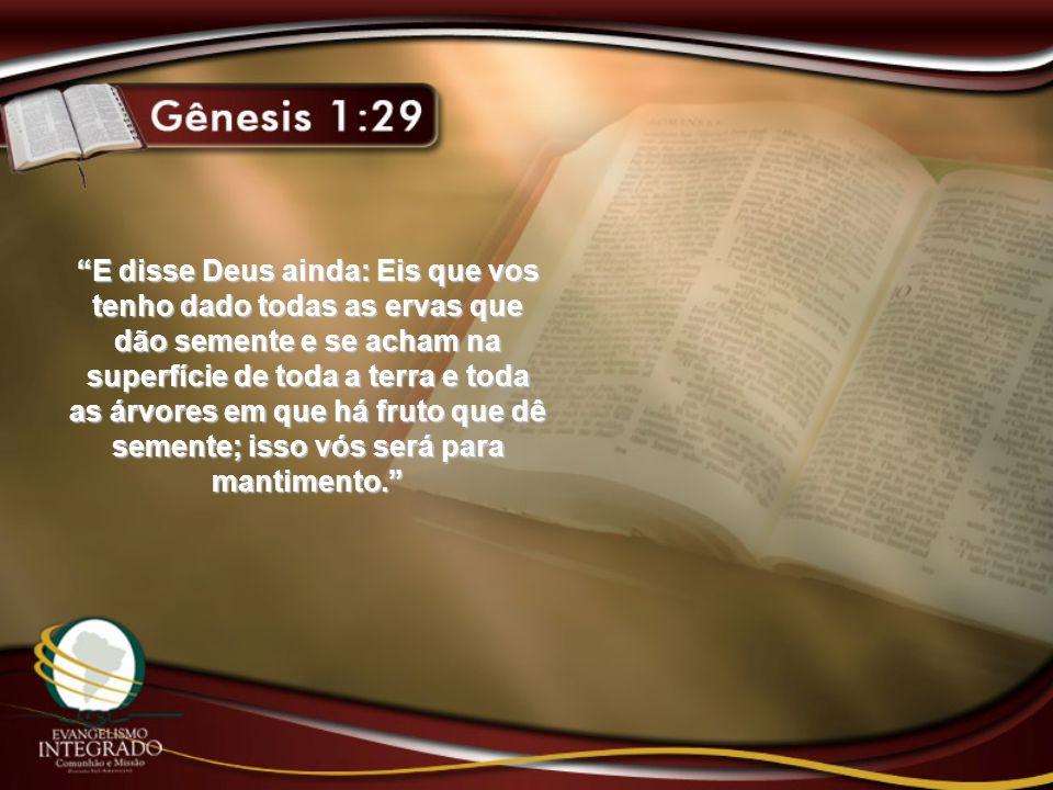 """""""E disse Deus ainda: Eis que vos tenho dado todas as ervas que dão semente e se acham na superfície de toda a terra e toda as árvores em que há fruto"""