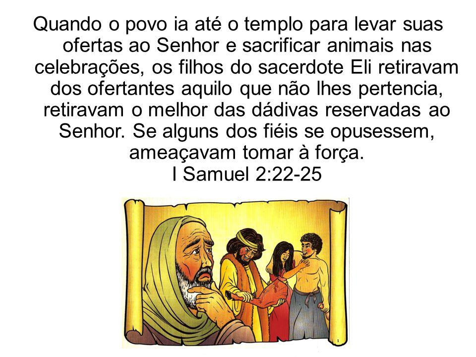 Quando o povo ia até o templo para levar suas ofertas ao Senhor e sacrificar animais nas celebrações, os filhos do sacerdote Eli retiravam dos ofertan