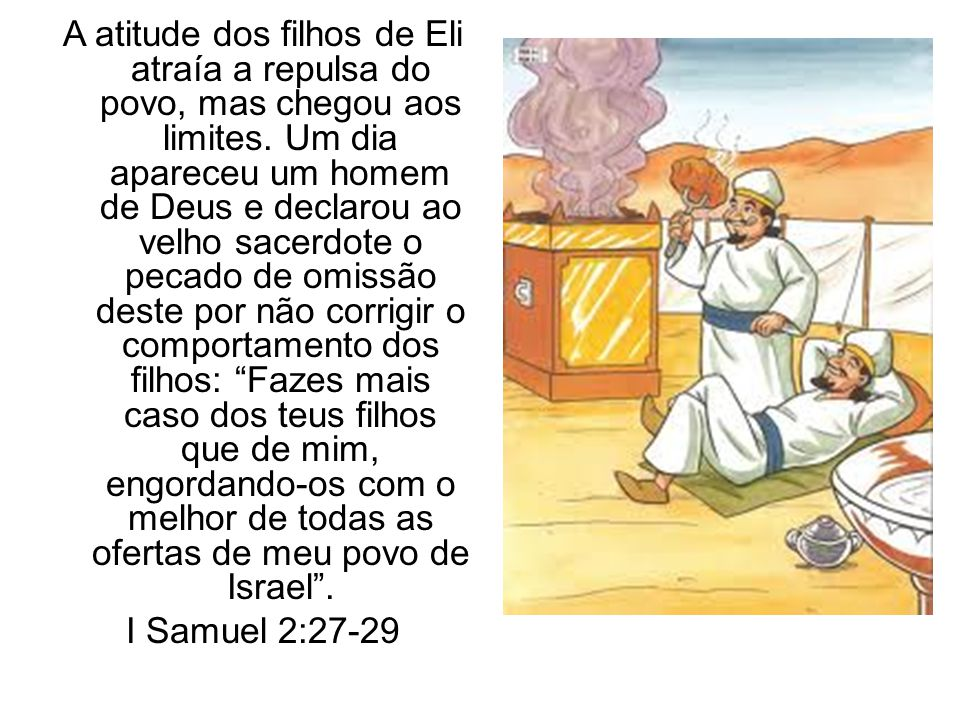 A atitude dos filhos de Eli atraía a repulsa do povo, mas chegou aos limites. Um dia apareceu um homem de Deus e declarou ao velho sacerdote o pecado