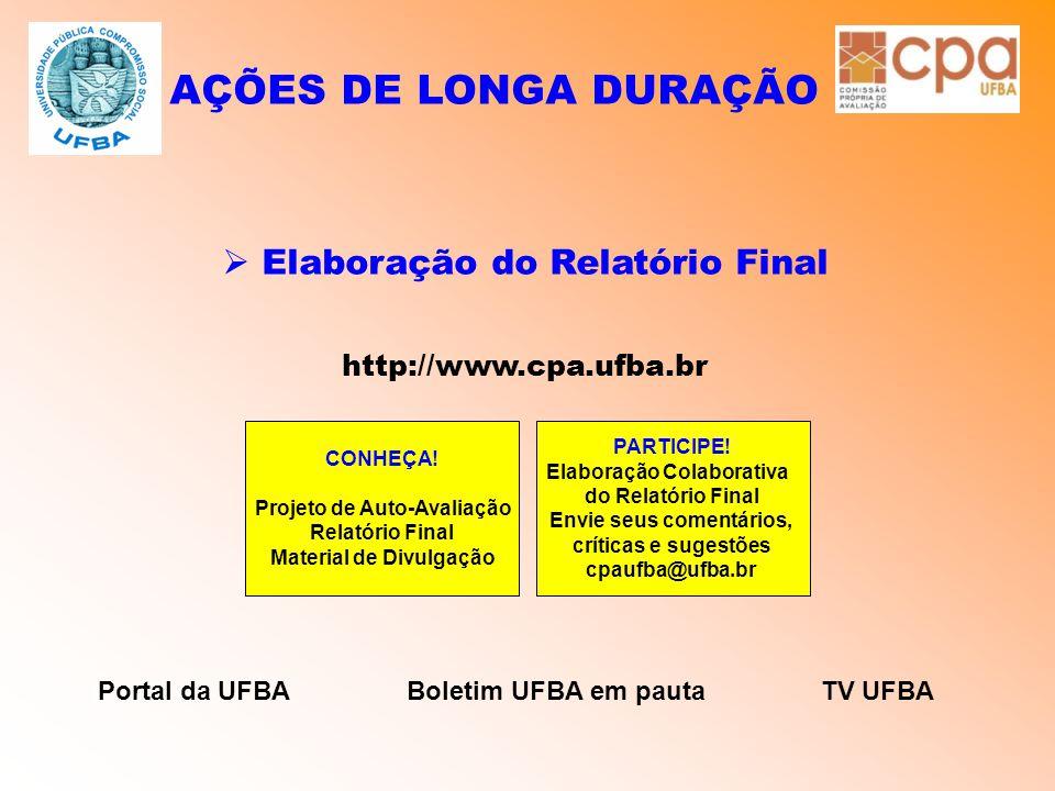 AÇÕES DE LONGA DURAÇÃO  Elaboração do Relatório Final http://www.cpa.ufba.br CONHEÇA! Projeto de Auto-Avaliação Relatório Final Material de Divulgaçã