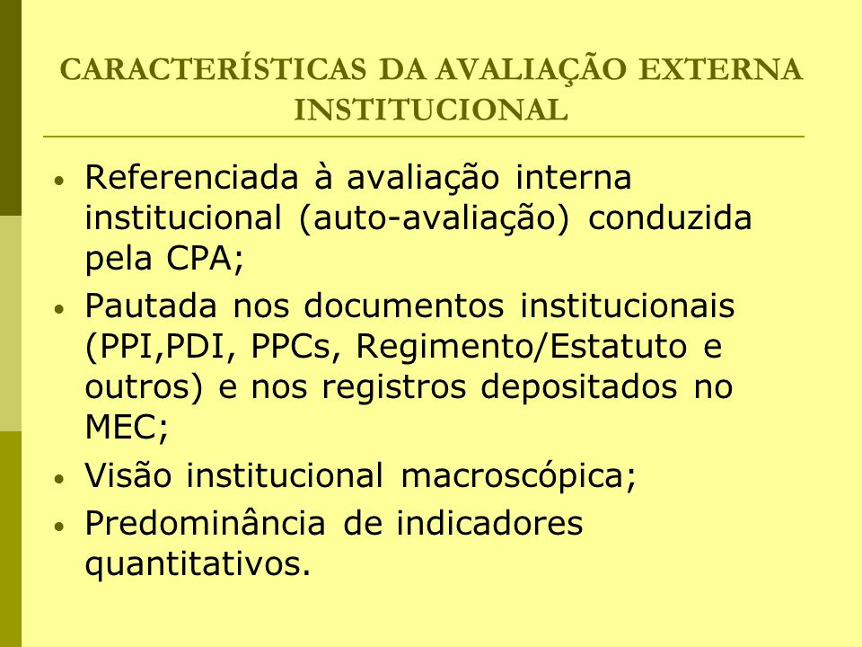 CARACTERÍSTICAS DA AVALIAÇÃO EXTERNA INSTITUCIONAL Referenciada à avaliação interna institucional (auto-avaliação) conduzida pela CPA; Pautada nos doc