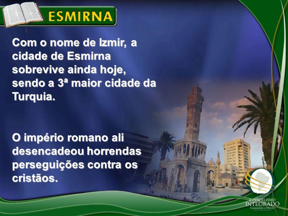 Com o nome de Izmir, a cidade de Esmirna sobrevive ainda hoje, sendo a 3ª maior cidade da Turquia. O império romano ali desencadeou horrendas persegui