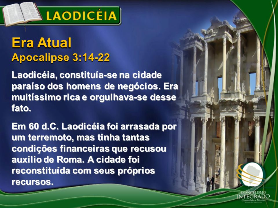 Laodicéia, constituía-se na cidade paraíso dos homens de negócios. Era muitíssimo rica e orgulhava-se desse fato. Em 60 d.C. Laodicéia foi arrasada po