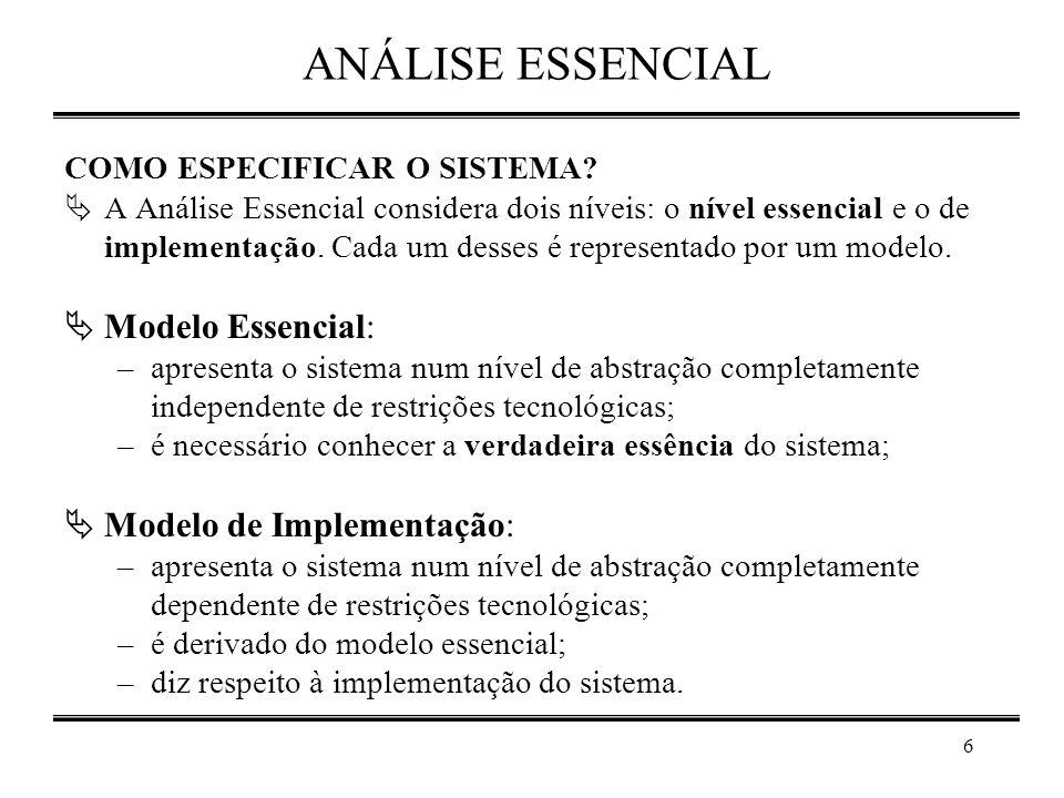 6 ANÁLISE ESSENCIAL COMO ESPECIFICAR O SISTEMA?  A Análise Essencial considera dois níveis: o nível essencial e o de implementação. Cada um desses é