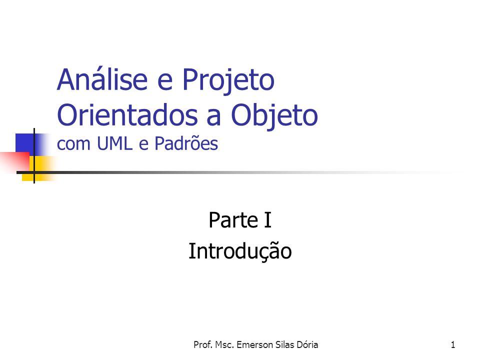 Prof. Msc. Emerson Silas Dória1 Análise e Projeto Orientados a Objeto com UML e Padrões Parte I Introdução