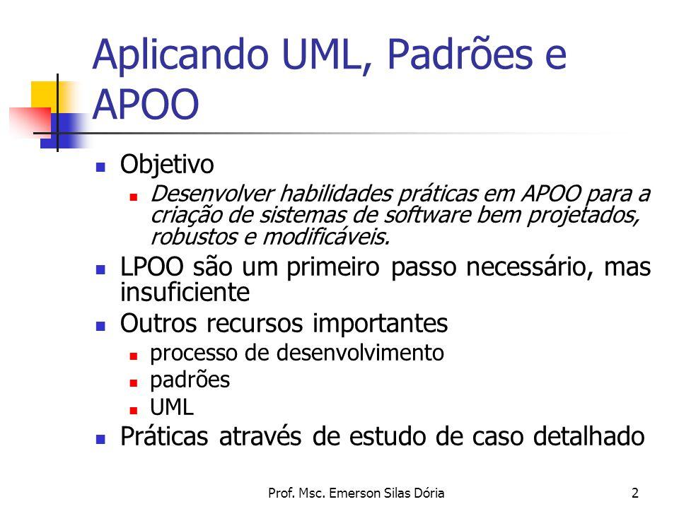 Prof. Msc. Emerson Silas Dória2 Aplicando UML, Padrões e APOO Objetivo Desenvolver habilidades práticas em APOO para a criação de sistemas de software