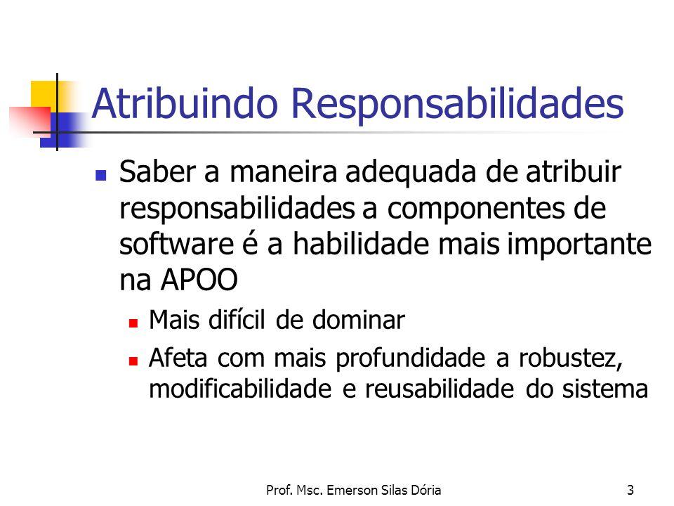 Prof. Msc. Emerson Silas Dória3 Atribuindo Responsabilidades Saber a maneira adequada de atribuir responsabilidades a componentes de software é a habi