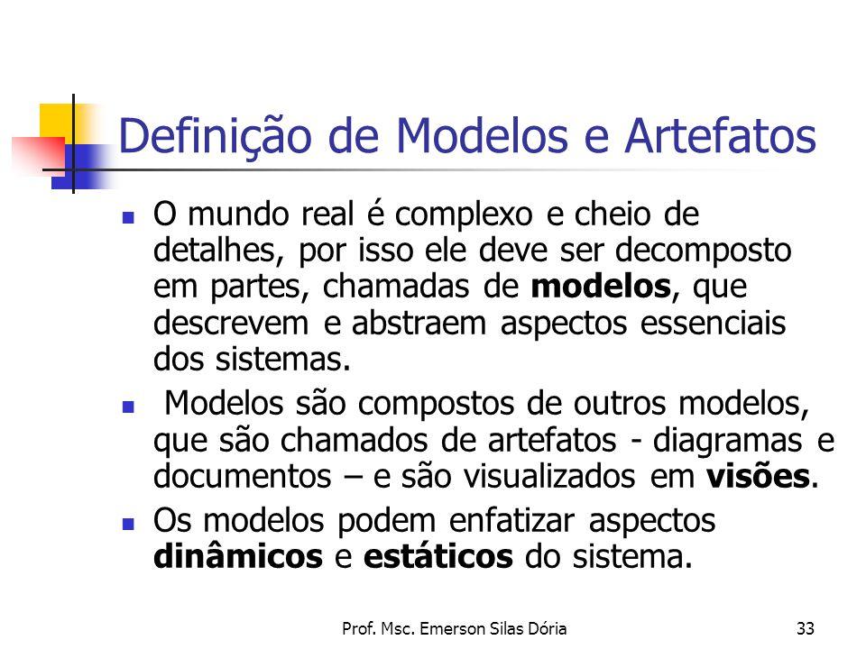 Prof. Msc. Emerson Silas Dória33 Definição de Modelos e Artefatos O mundo real é complexo e cheio de detalhes, por isso ele deve ser decomposto em par