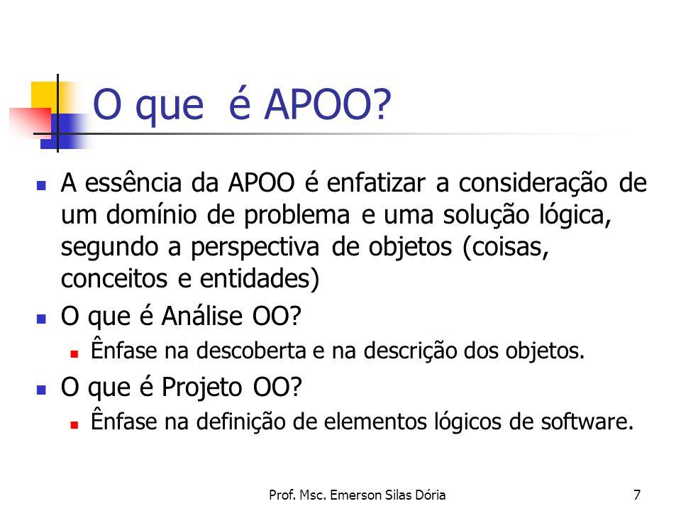 Prof. Msc. Emerson Silas Dória7 O que é APOO? A essência da APOO é enfatizar a consideração de um domínio de problema e uma solução lógica, segundo a