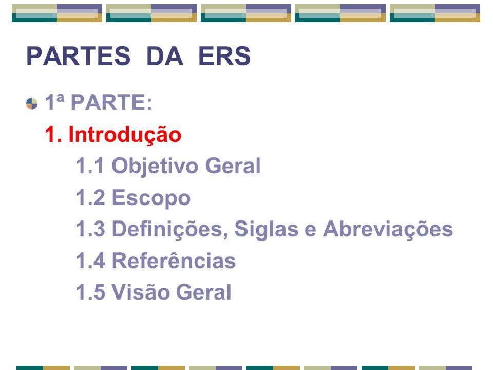 PARTES DA ERS 1ª PARTE: 1. Introdução 1.1 Objetivo Geral 1.2 Escopo 1.3 Definições, Siglas e Abreviações 1.4 Referências 1.5 Visão Geral