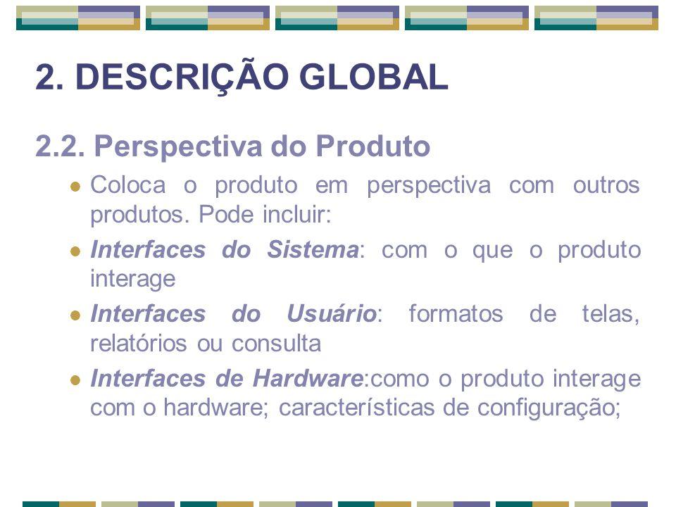 2. DESCRIÇÃO GLOBAL 2.2. Perspectiva do Produto Coloca o produto em perspectiva com outros produtos. Pode incluir: Interfaces do Sistema: com o que o