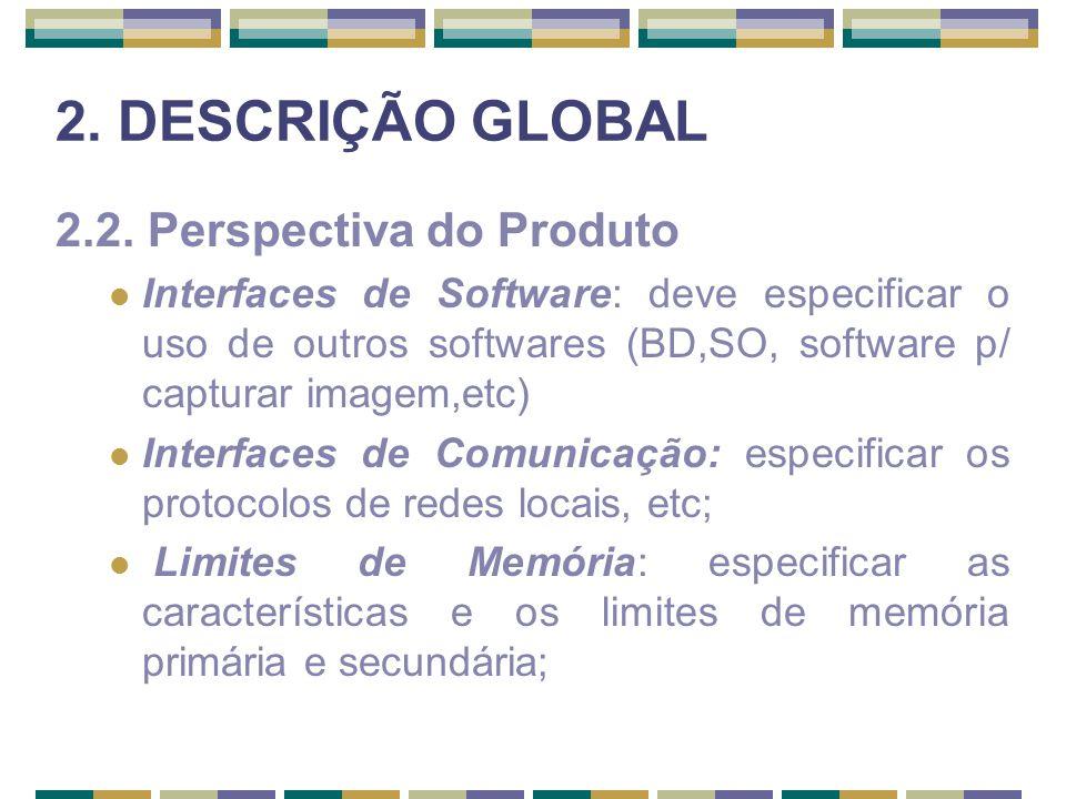 2. DESCRIÇÃO GLOBAL 2.2. Perspectiva do Produto Interfaces de Software: deve especificar o uso de outros softwares (BD,SO, software p/ capturar imagem
