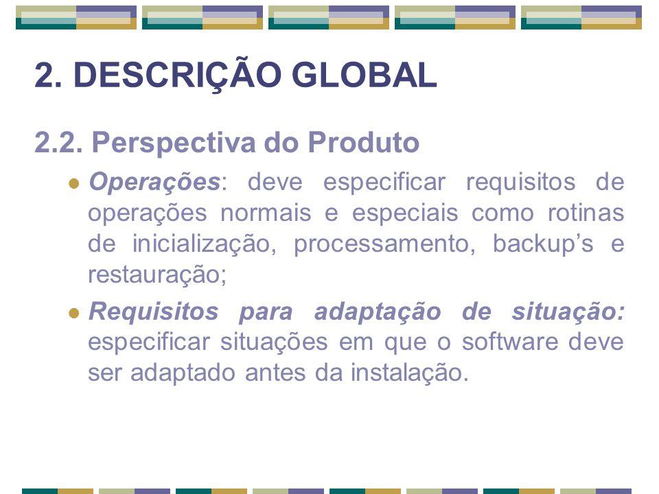 2. DESCRIÇÃO GLOBAL 2.2. Perspectiva do Produto Operações: deve especificar requisitos de operações normais e especiais como rotinas de inicialização,