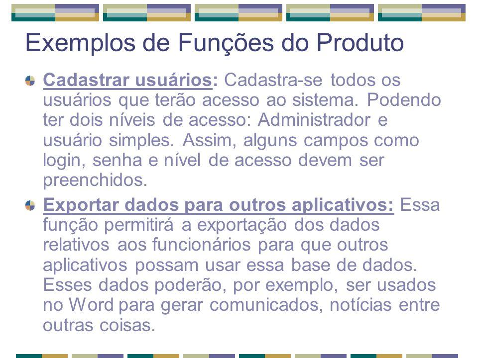 Exemplos de Funções do Produto Cadastrar usuários: Cadastra-se todos os usuários que terão acesso ao sistema. Podendo ter dois níveis de acesso: Admin