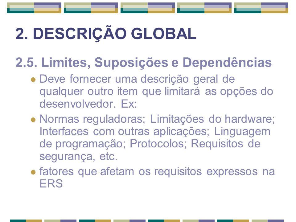 2. DESCRIÇÃO GLOBAL 2.5. Limites, Suposições e Dependências Deve fornecer uma descrição geral de qualquer outro item que limitará as opções do desenvo