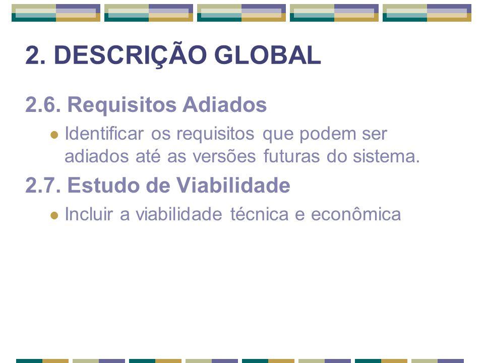 2. DESCRIÇÃO GLOBAL 2.6. Requisitos Adiados Identificar os requisitos que podem ser adiados até as versões futuras do sistema. 2.7. Estudo de Viabilid
