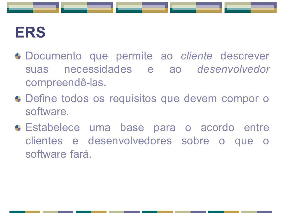 ERS Documento que permite ao cliente descrever suas necessidades e ao desenvolvedor compreendê-las. Define todos os requisitos que devem compor o soft