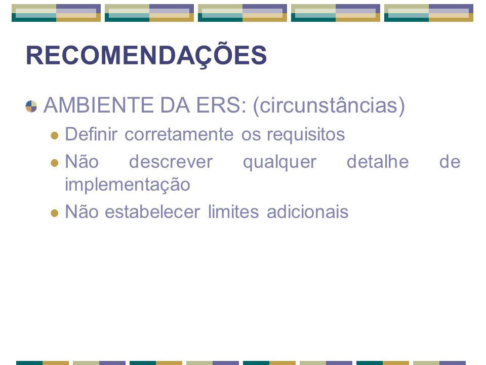 RECOMENDAÇÕES AMBIENTE DA ERS: (circunstâncias) Definir corretamente os requisitos Não descrever qualquer detalhe de implementação Não estabelecer lim