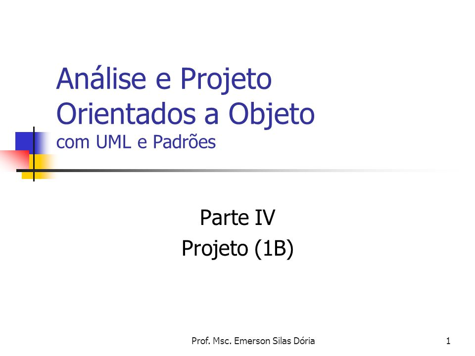 Prof. Msc. Emerson Silas Dória1 Análise e Projeto Orientados a Objeto com UML e Padrões Parte IV Projeto (1B)