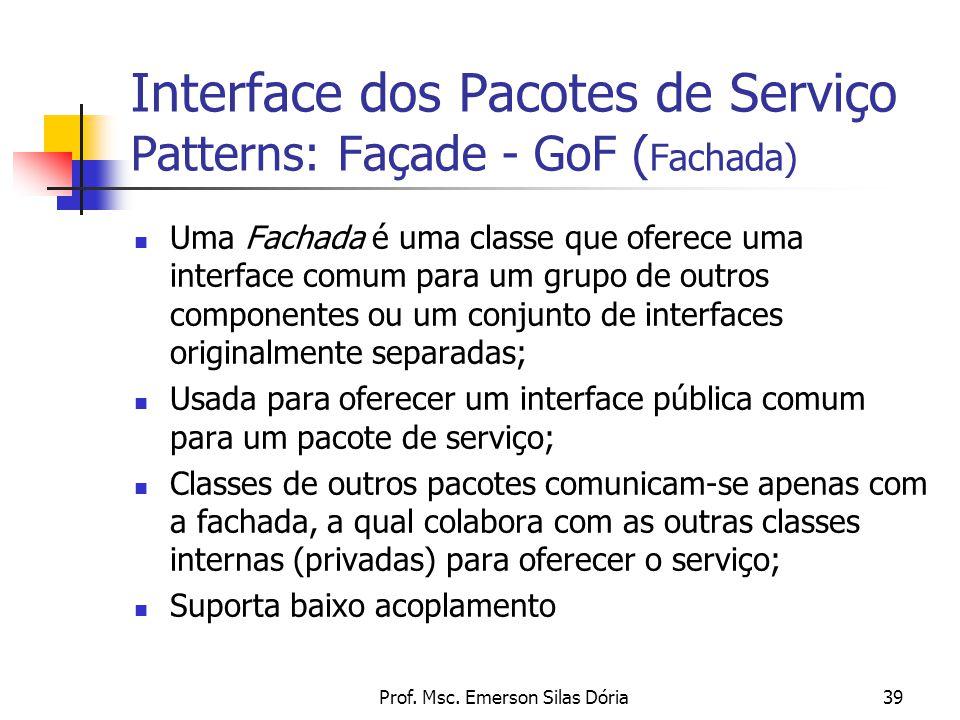 Prof. Msc. Emerson Silas Dória39 Interface dos Pacotes de Serviço Patterns: Façade - GoF ( Fachada) Uma Fachada é uma classe que oferece uma interface