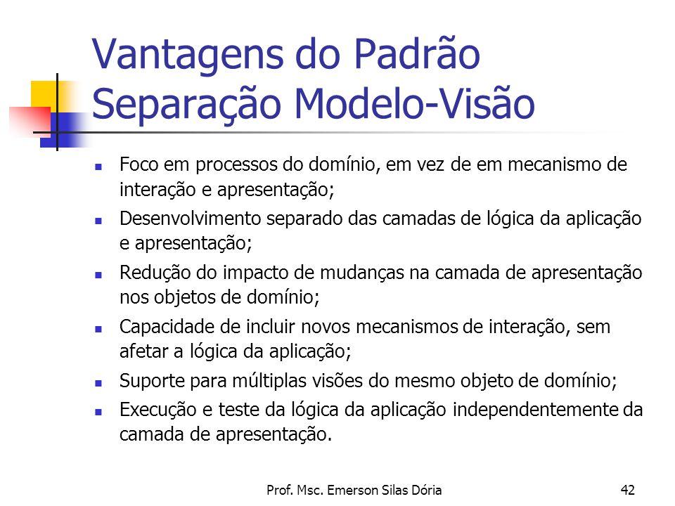 Prof. Msc. Emerson Silas Dória42 Vantagens do Padrão Separação Modelo-Visão Foco em processos do domínio, em vez de em mecanismo de interação e aprese