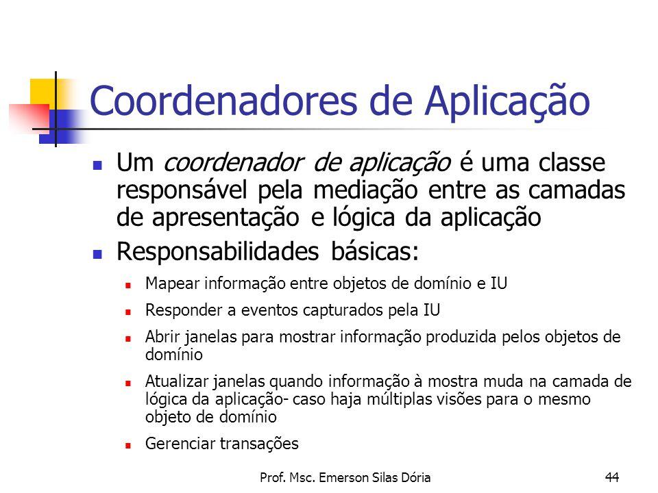 Prof. Msc. Emerson Silas Dória44 Coordenadores de Aplicação Um coordenador de aplicação é uma classe responsável pela mediação entre as camadas de apr