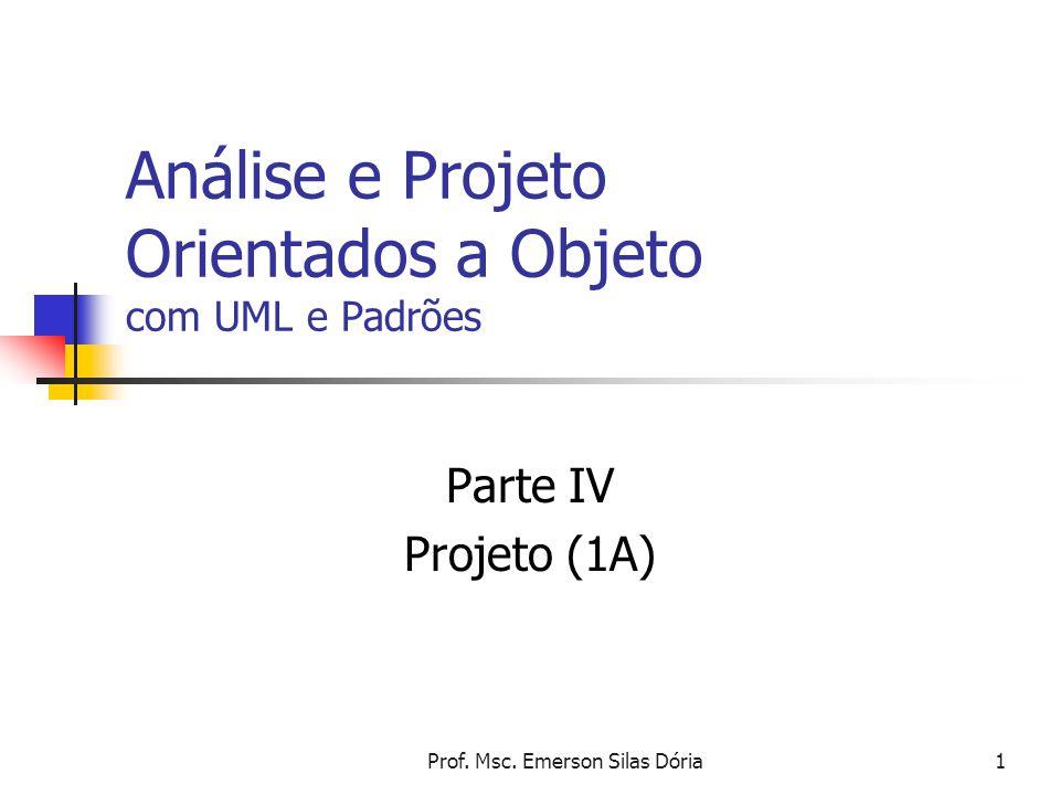 Prof. Msc. Emerson Silas Dória1 Análise e Projeto Orientados a Objeto com UML e Padrões Parte IV Projeto (1A)
