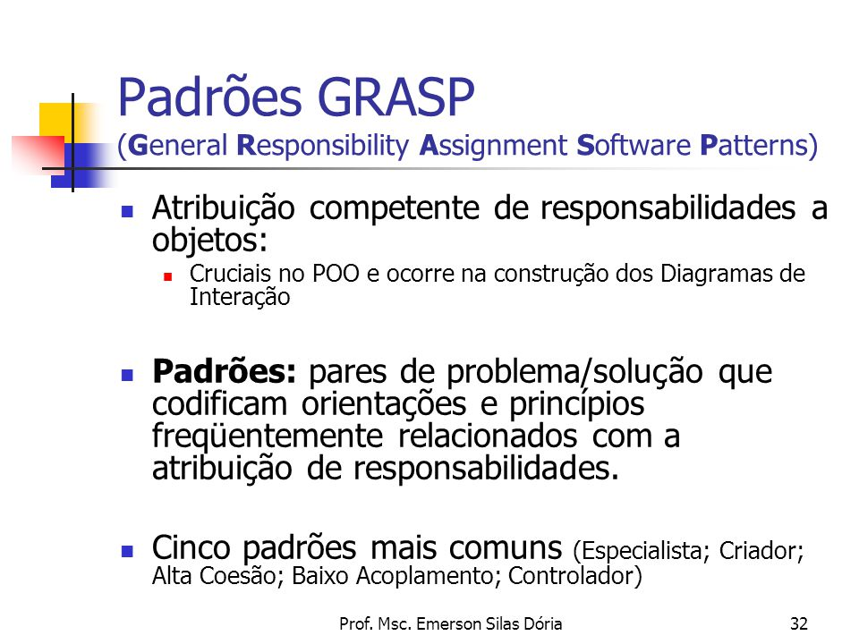 Prof. Msc. Emerson Silas Dória32 Padrões GRASP (General Responsibility Assignment Software Patterns) Atribuição competente de responsabilidades a obje