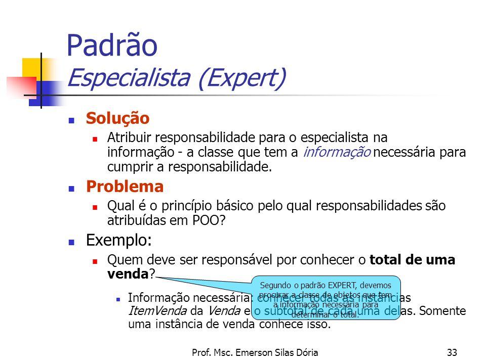 Prof. Msc. Emerson Silas Dória33 Padrão Especialista (Expert) Solução Atribuir responsabilidade para o especialista na informação - a classe que tem a