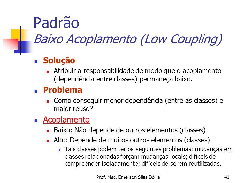 Prof. Msc. Emerson Silas Dória41 Padrão Baixo Acoplamento (Low Coupling) Solução Atribuir a responsabilidade de modo que o acoplamento (dependência en