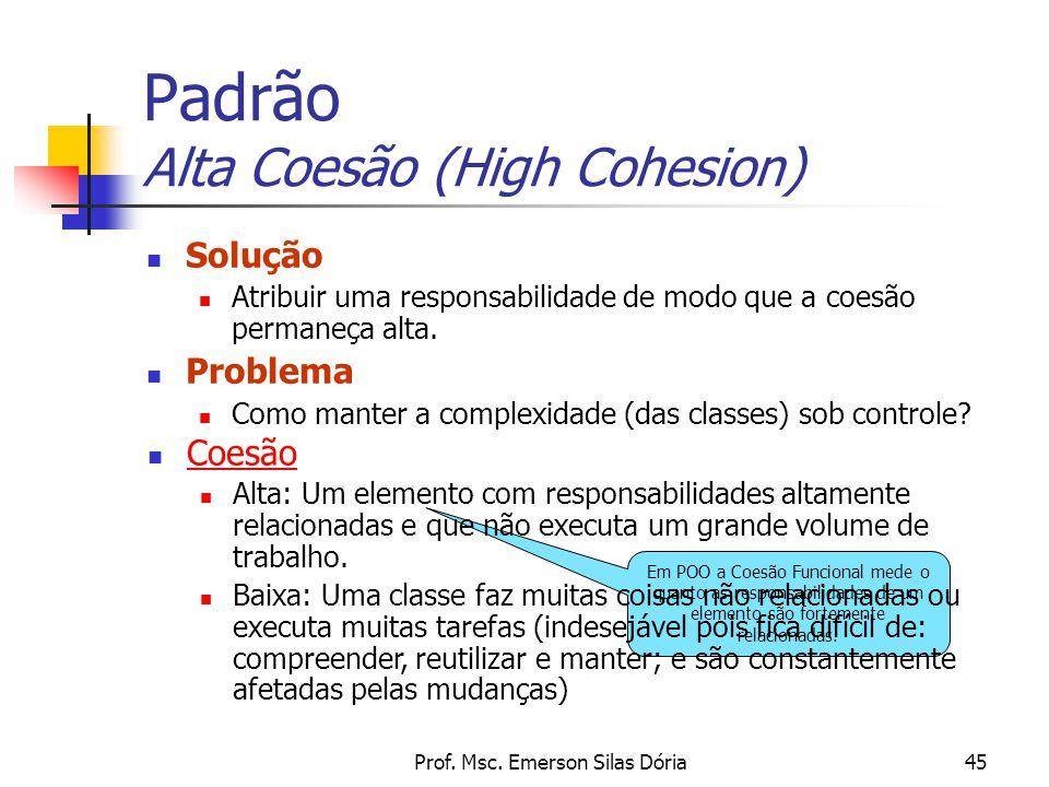 Prof. Msc. Emerson Silas Dória45 Padrão Alta Coesão (High Cohesion) Solução Atribuir uma responsabilidade de modo que a coesão permaneça alta. Problem
