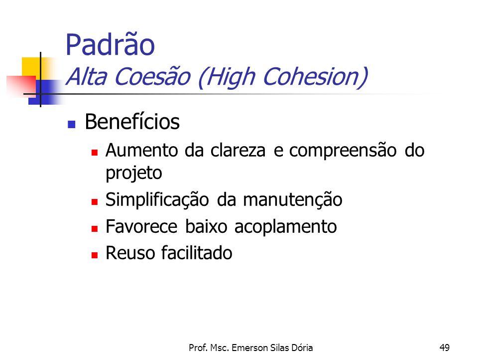 Prof. Msc. Emerson Silas Dória49 Padrão Alta Coesão (High Cohesion) Benefícios Aumento da clareza e compreensão do projeto Simplificação da manutenção