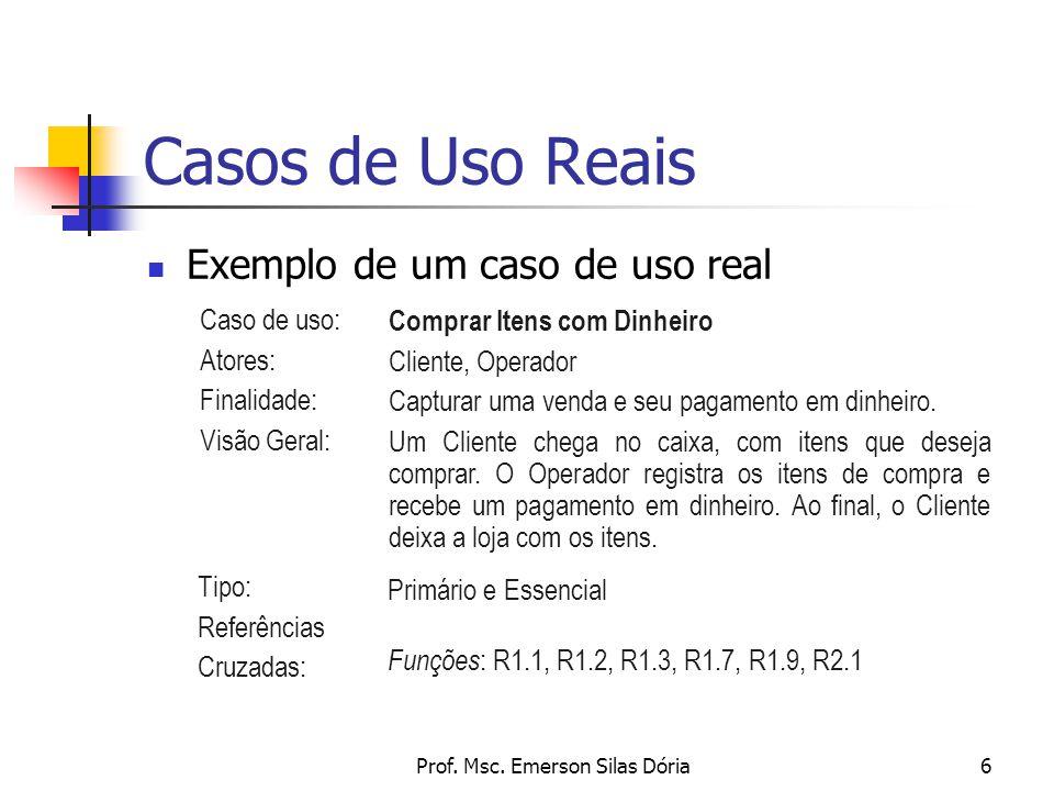 Prof. Msc. Emerson Silas Dória6 Casos de Uso Reais Exemplo de um caso de uso real Caso de uso: Atores: Finalidade: Visão Geral: Comprar Itens com Dinh